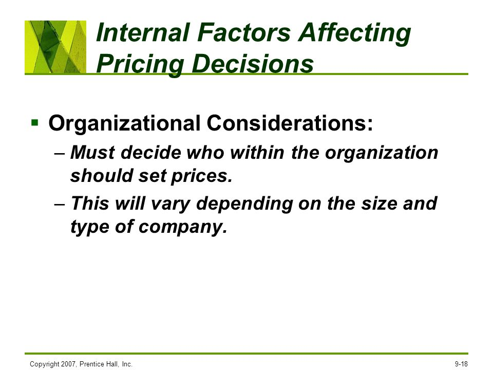 Copyright 2007, Prentice Hall, Inc.9-18 Internal Factors Affecting Pricing Decisions Organizational Considerations: –Must decide who within the organi