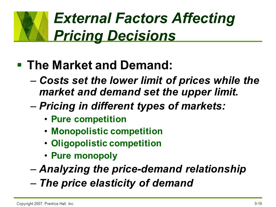 Copyright 2007, Prentice Hall, Inc.9-19 External Factors Affecting Pricing Decisions The Market and Demand: –Costs set the lower limit of prices while