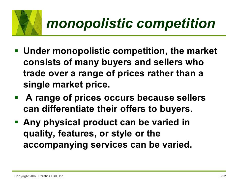 monopolistic competition Under monopolistic competition, the market consists of many buyers and sellers who trade over a range of prices rather than a