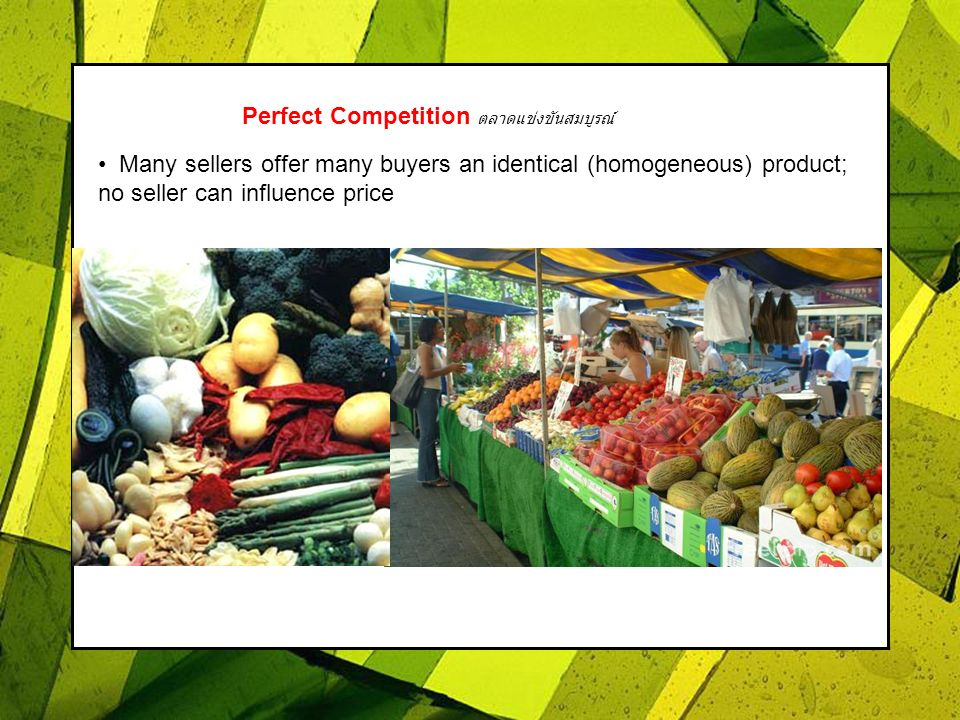 Perfect Competition Many sellers offer many buyers an identical (homogeneous) product; no seller can influence price