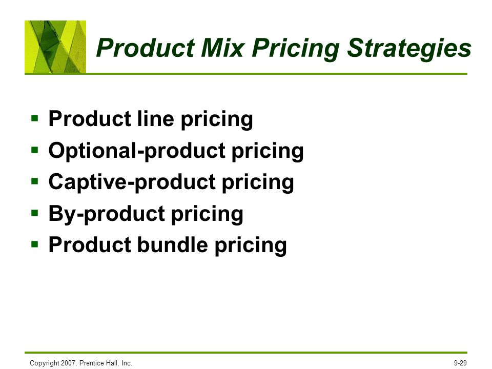 Copyright 2007, Prentice Hall, Inc.9-29 Product Mix Pricing Strategies Product line pricing Optional-product pricing Captive-product pricing By-produc