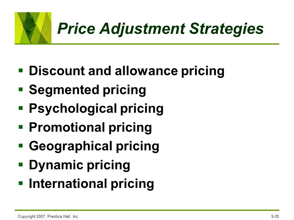 Copyright 2007, Prentice Hall, Inc.9-35 Price Adjustment Strategies Discount and allowance pricing Segmented pricing Psychological pricing Promotional