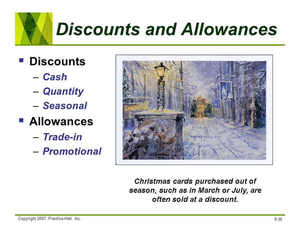 Copyright 2007, Prentice-Hall, Inc. 9-36 Discounts and Allowances Discounts –Cash –Quantity –Seasonal Allowances –Trade-in –Promotional Christmas card