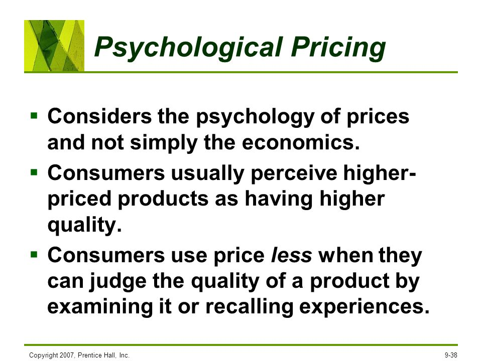 Copyright 2007, Prentice Hall, Inc.9-38 Psychological Pricing Considers the psychology of prices and not simply the economics. Consumers usually perce
