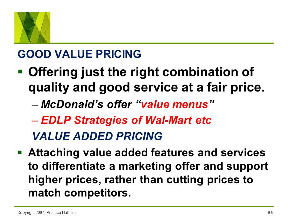 GOOD VALUE PRICING Offering just the right combination of quality and good service at a fair price. –McDonalds offer value menus –EDLP Strategies of W