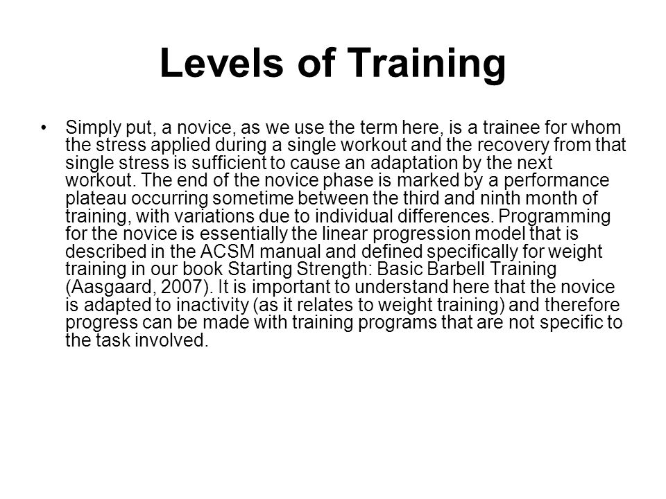 Levels of Training Simply put, a novice, as we use the term here, is a trainee for whom the stress applied during a single workout and the recovery fr