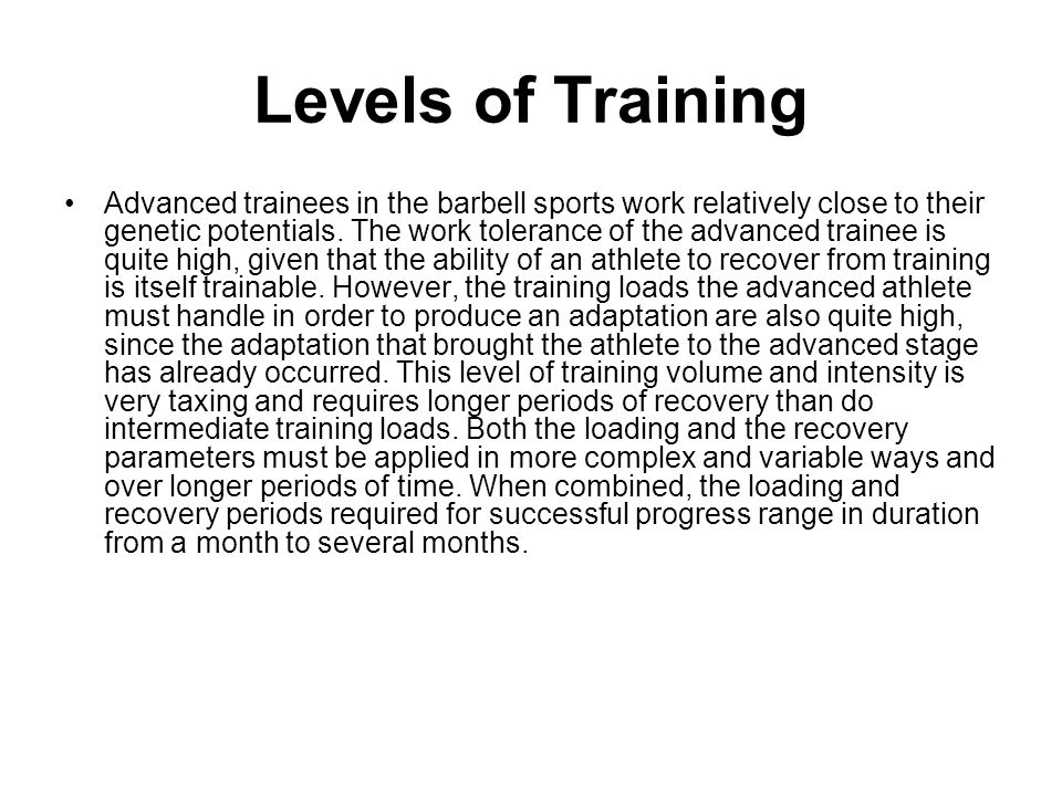 Levels of Training Advanced trainees in the barbell sports work relatively close to their genetic potentials. The work tolerance of the advanced train