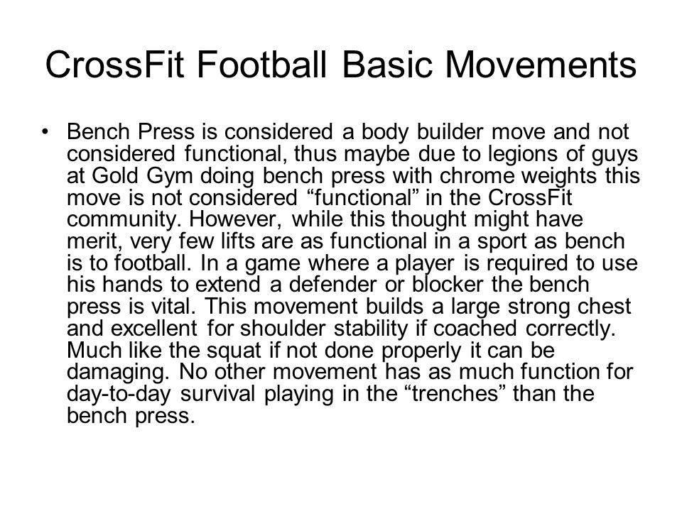 CrossFit Football Basic Movements Bench Press is considered a body builder move and not considered functional, thus maybe due to legions of guys at Go