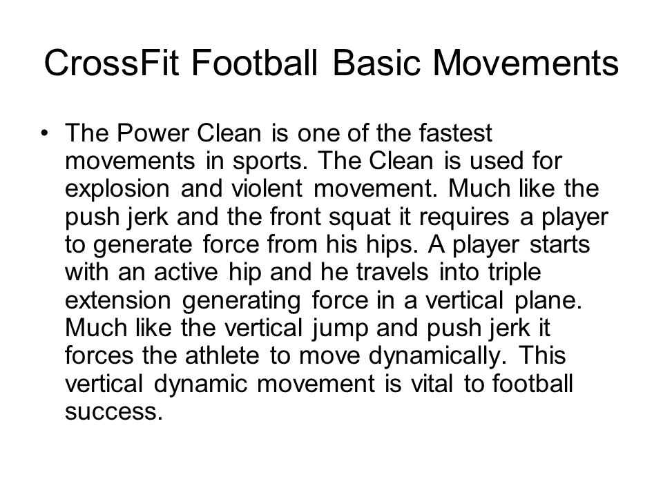 CrossFit Football Basic Movements The Power Clean is one of the fastest movements in sports. The Clean is used for explosion and violent movement. Muc