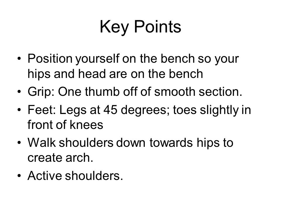 Key Points Position yourself on the bench so your hips and head are on the bench Grip: One thumb off of smooth section. Feet: Legs at 45 degrees; toes