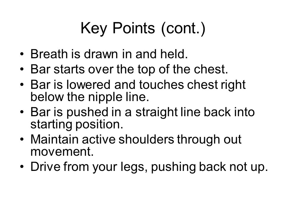 Key Points (cont.) Breath is drawn in and held. Bar starts over the top of the chest. Bar is lowered and touches chest right below the nipple line. Ba