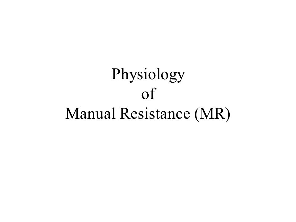 Physiology of Manual Resistance (MR)