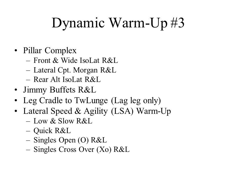 Dynamic Warm-Up #3 Pillar Complex –Front & Wide IsoLat R&L –Lateral Cpt. Morgan R&L –Rear Alt IsoLat R&L Jimmy Buffets R&L Leg Cradle to TwLunge (Lag