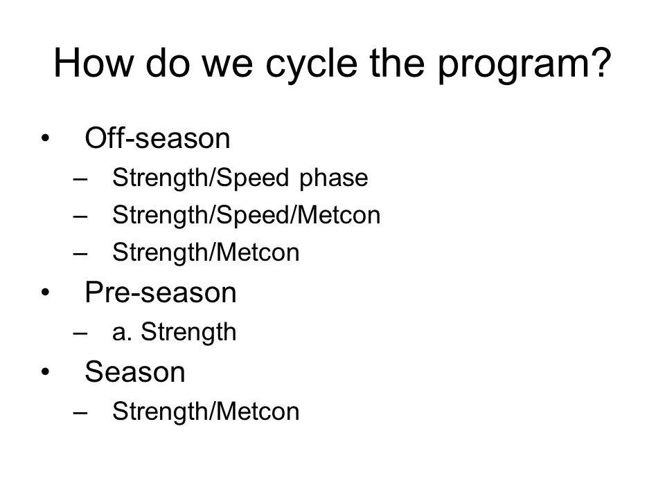 How do we cycle the program? Off-season –Strength/Speed phase –Strength/Speed/Metcon –Strength/Metcon Pre-season –a. Strength Season –Strength/Metcon