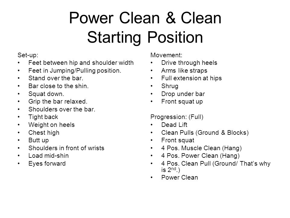 Power Clean & Clean Starting Position Set-up: Feet between hip and shoulder width Feet in Jumping/Pulling position. Stand over the bar. Bar close to t