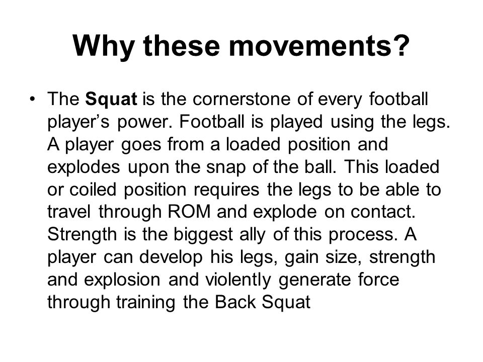 Why these movements? The Squat is the cornerstone of every football players power. Football is played using the legs. A player goes from a loaded posi
