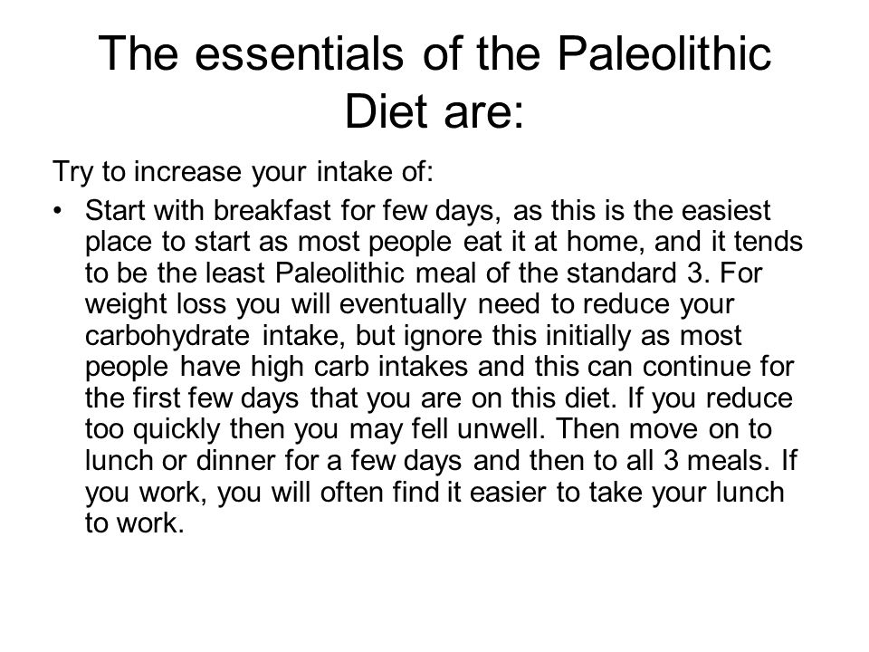 The essentials of the Paleolithic Diet are: Try to increase your intake of: Start with breakfast for few days, as this is the easiest place to start a