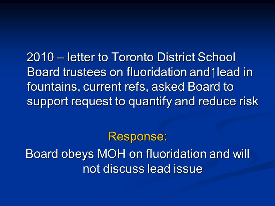 2010 – letter to Toronto District School Board trustees on fluoridation and lead in fountains, current refs, asked Board to support request to quantify and reduce risk 2010 – letter to Toronto District School Board trustees on fluoridation and lead in fountains, current refs, asked Board to support request to quantify and reduce riskResponse: Board obeys MOH on fluoridation and will not discuss lead issue