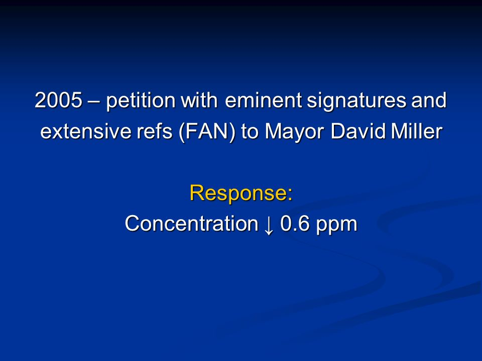 2005 – petition with eminent signatures and extensive refs (FAN) to Mayor David Miller Response: Concentration 0.6 ppm