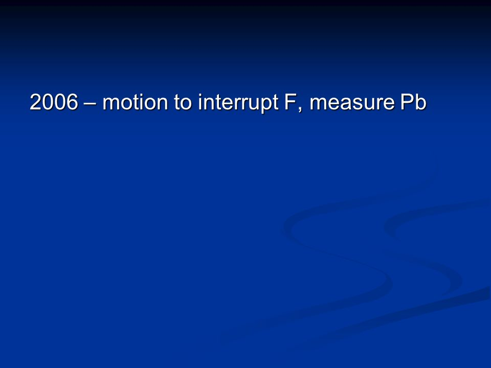 2006 – motion to interrupt F, measure Pb