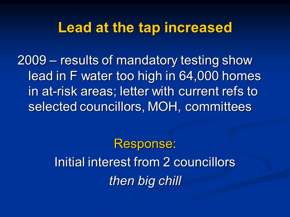 Lead at the tap increased 2009 – results of mandatory testing show lead in F water too high in 64,000 homes in at-risk areas; letter with current refs to selected councillors, MOH, committees Response: Initial interest from 2 councillors then big chill