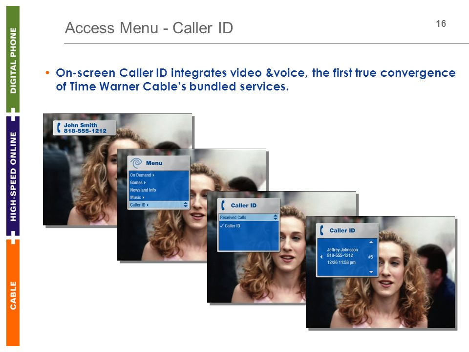 16 Access Menu - Caller ID On-screen Caller ID integrates video &voice, the first true convergence of Time Warner Cables bundled services.