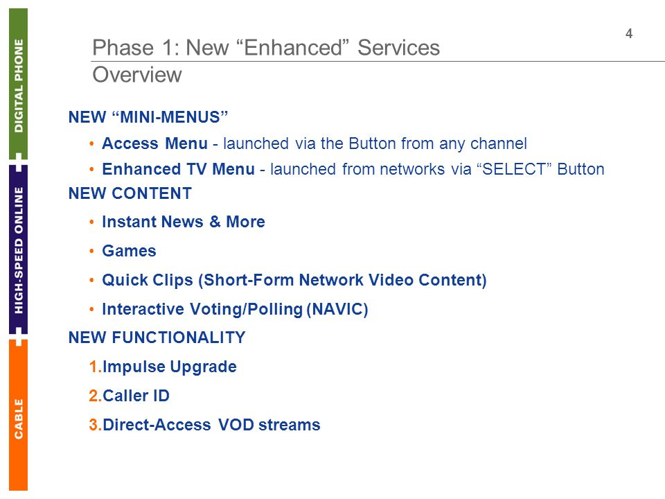 4 Phase 1: New Enhanced Services Overview NEW MINI-MENUS Access Menu - launched via the Button from any channel Enhanced TV Menu - launched from networks via SELECT Button NEW CONTENT Instant News & More Games Quick Clips (Short-Form Network Video Content) Interactive Voting/Polling (NAVIC) NEW FUNCTIONALITY 1.Impulse Upgrade 2.Caller ID 3.Direct-Access VOD streams