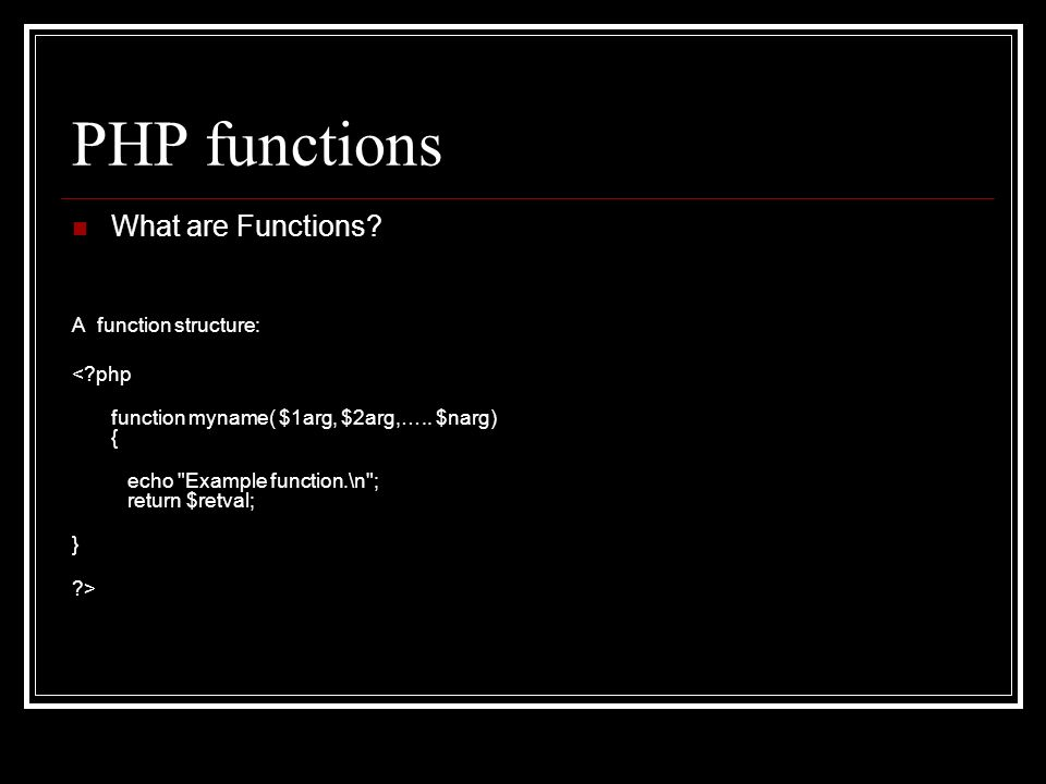 PHP functions What are Functions? A function structure: <?php function myname( $1arg, $2arg,….. $narg) { echo
