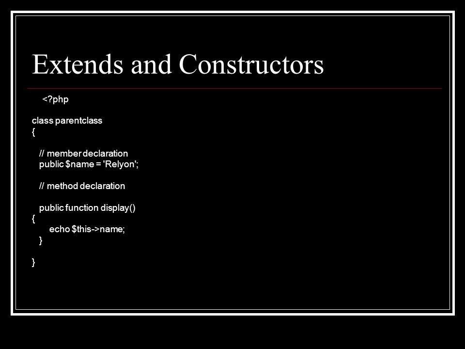 Extends and Constructors <?php class parentclass { // member declaration public $name = 'Relyon'; // method declaration public function display() { ec