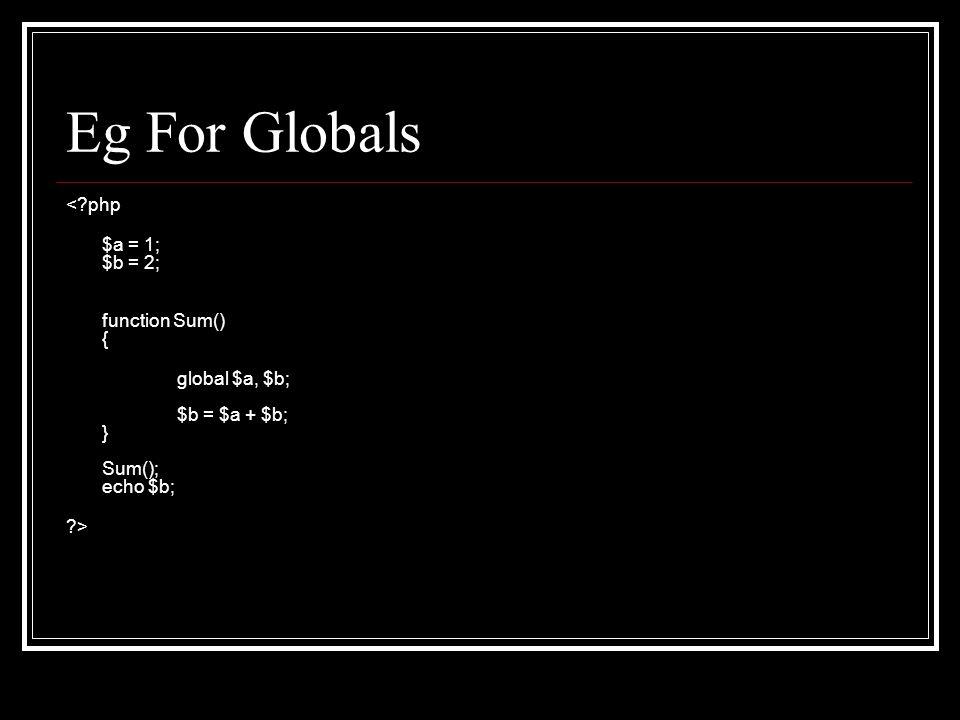 Eg For Globals <?php $a = 1; $b = 2; function Sum() { global $a, $b; $b = $a + $b; } Sum(); echo $b; ?>