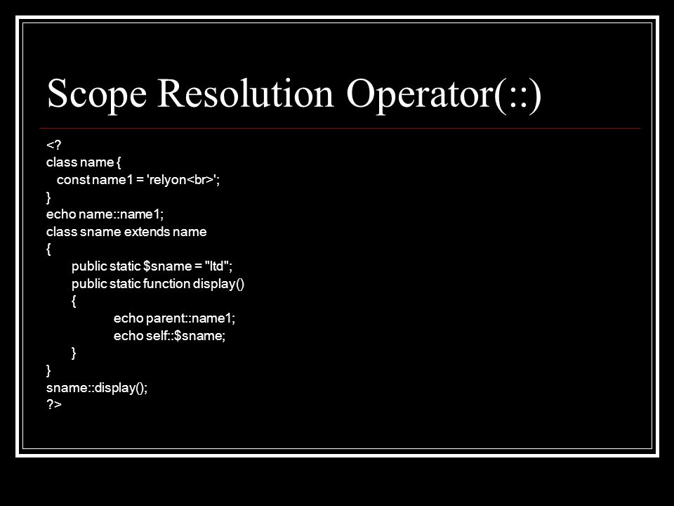 Scope Resolution Operator(::) <? class name { const name1 = 'relyon '; } echo name::name1; class sname extends name { public static $sname =