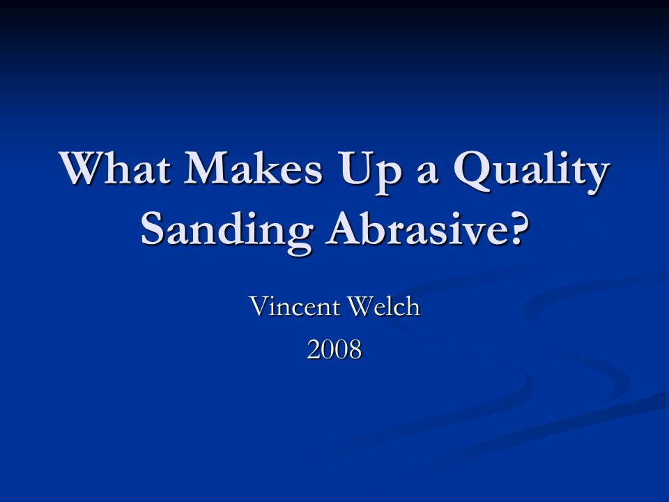 What Makes Up a Quality Sanding Abrasive? Vincent Welch 2008