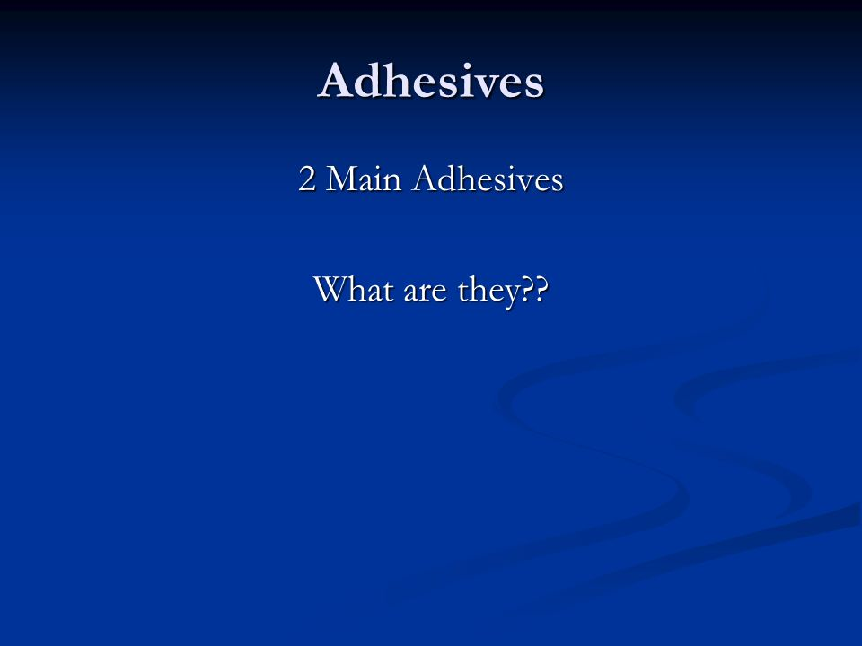 Adhesives 2 Main Adhesives What are they??
