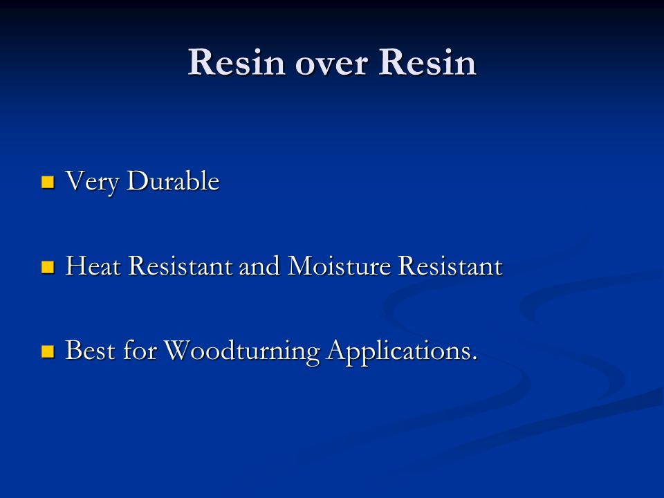 Resin over Resin Very Durable Very Durable Heat Resistant and Moisture Resistant Heat Resistant and Moisture Resistant Best for Woodturning Applications.