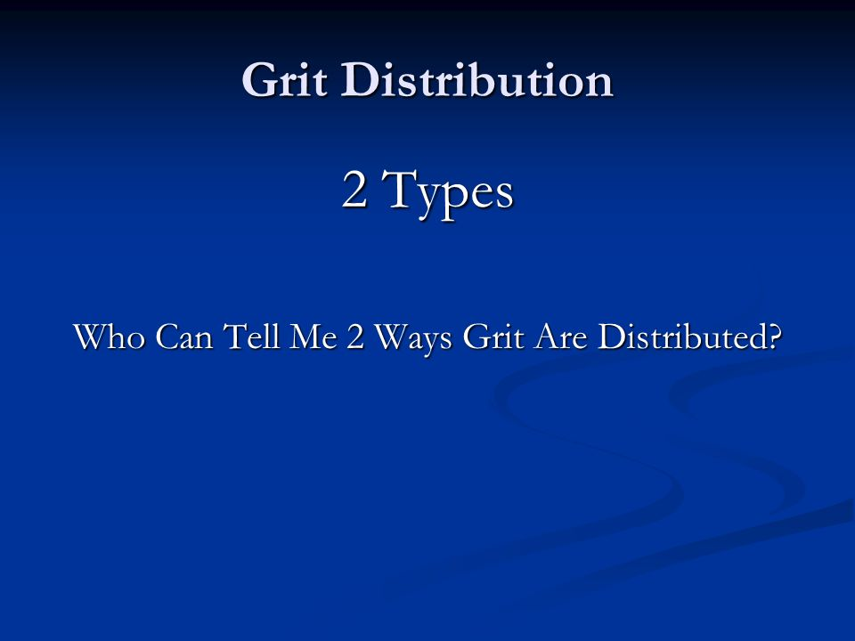Grit Distribution 2 Types Who Can Tell Me 2 Ways Grit Are Distributed?