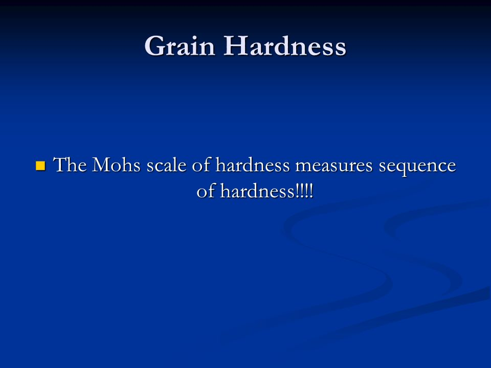 Grain Hardness The Mohs scale of hardness measures sequence of hardness!!!.