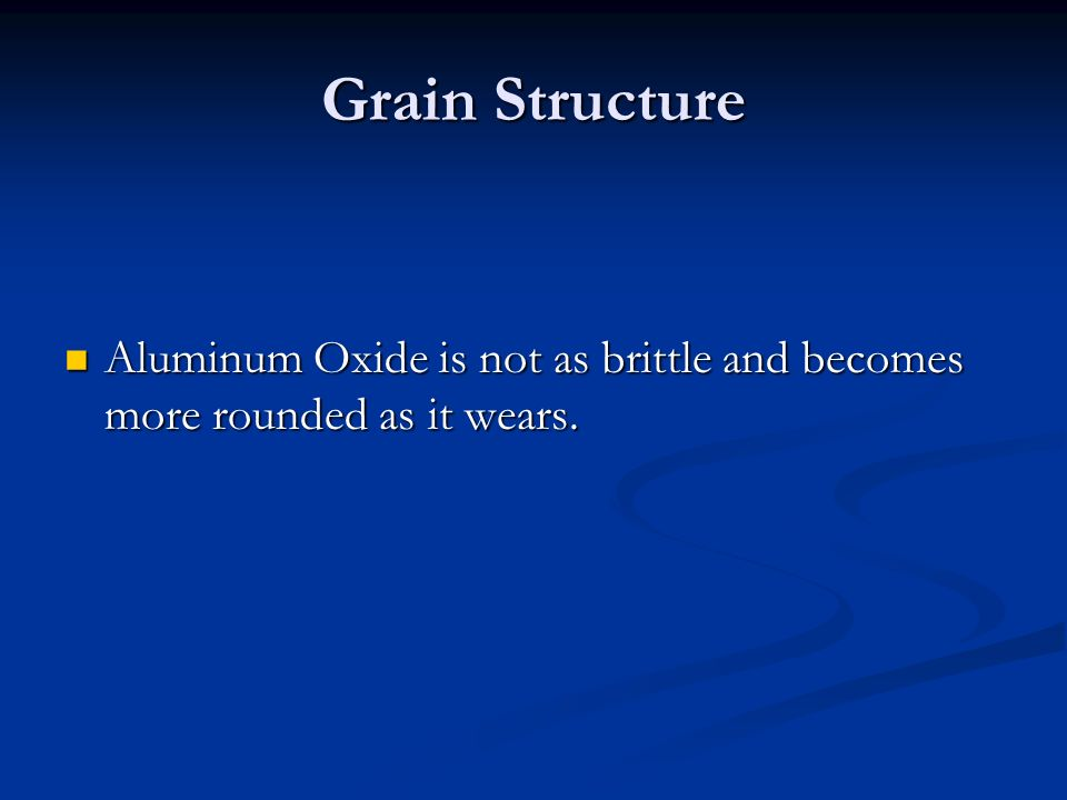 Grain Structure Aluminum Oxide is not as brittle and becomes more rounded as it wears.