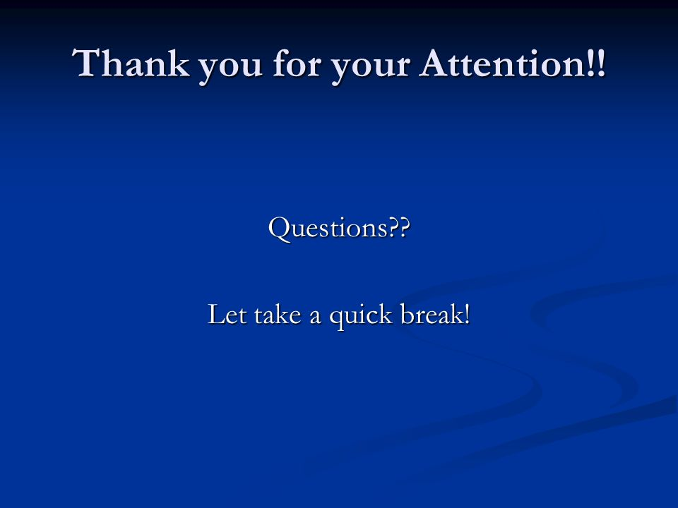 Thank you for your Attention!! Questions Let take a quick break!