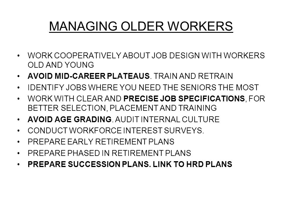 MANAGING OLDER WORKERS WORK COOPERATIVELY ABOUT JOB DESIGN WITH WORKERS OLD AND YOUNG AVOID MID-CAREER PLATEAUS.