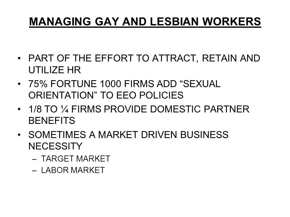 MANAGING GAY AND LESBIAN WORKERS PART OF THE EFFORT TO ATTRACT, RETAIN AND UTILIZE HR 75% FORTUNE 1000 FIRMS ADD SEXUAL ORIENTATION TO EEO POLICIES 1/8 TO ¼ FIRMS PROVIDE DOMESTIC PARTNER BENEFITS SOMETIMES A MARKET DRIVEN BUSINESS NECESSITY –TARGET MARKET –LABOR MARKET