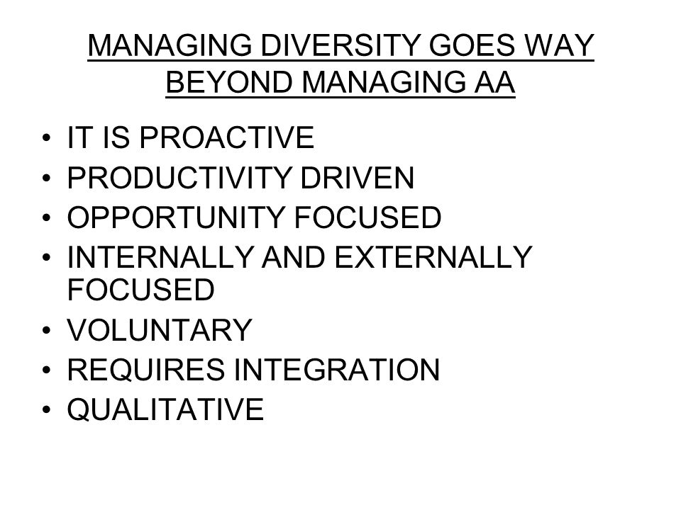 MANAGING DIVERSITY GOES WAY BEYOND MANAGING AA IT IS PROACTIVE PRODUCTIVITY DRIVEN OPPORTUNITY FOCUSED INTERNALLY AND EXTERNALLY FOCUSED VOLUNTARY REQUIRES INTEGRATION QUALITATIVE