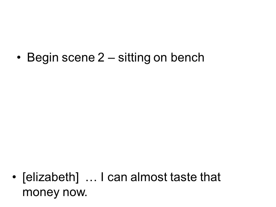 [elizabeth] … I can almost taste that money now. Begin scene 2 – sitting on bench