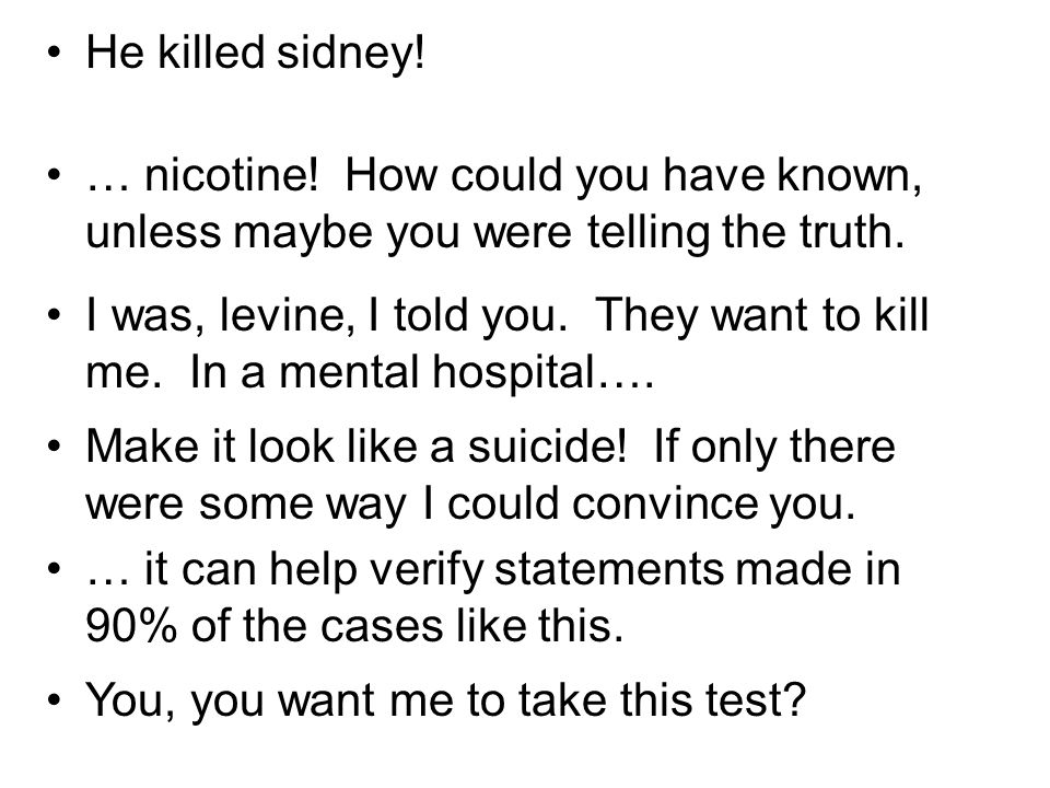 He killed sidney. … nicotine. How could you have known, unless maybe you were telling the truth.