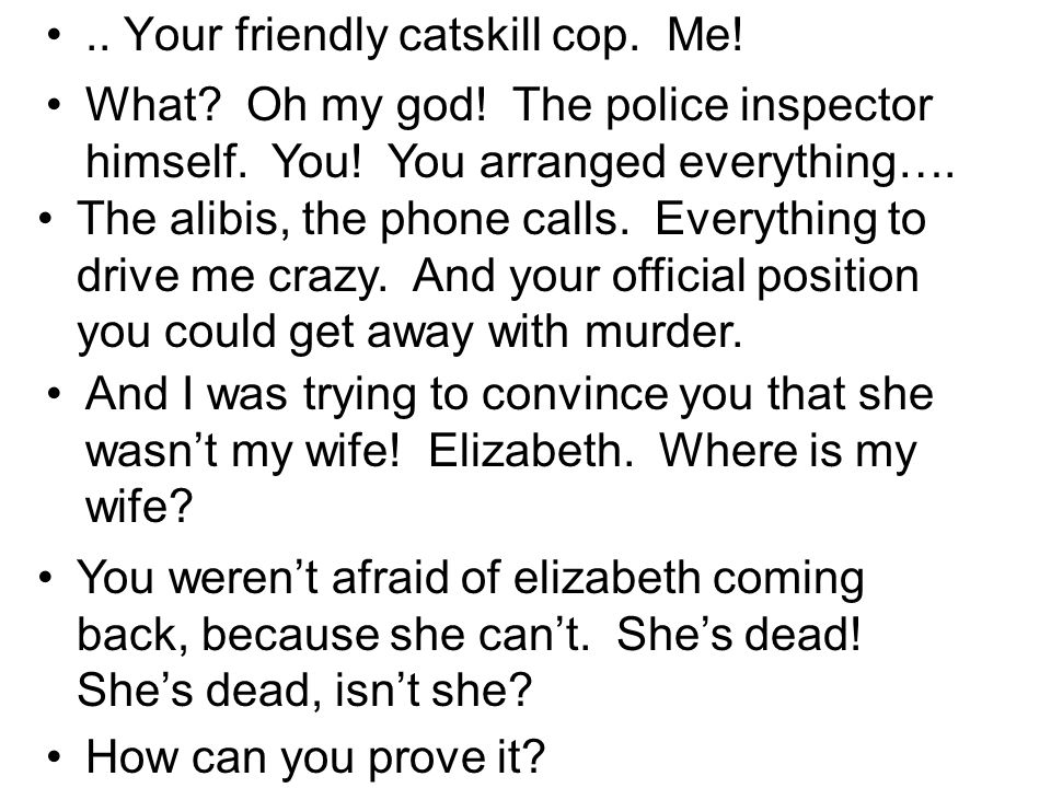 .. Your friendly catskill cop. Me. What. Oh my god.