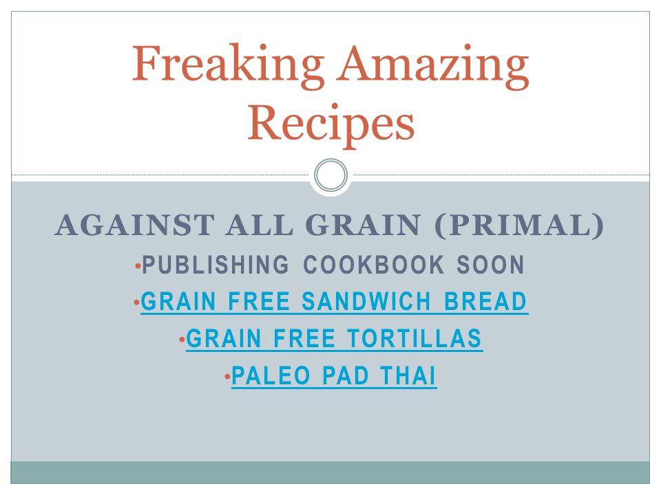 AGAINST ALL GRAIN (PRIMAL) PUBLISHING COOKBOOK SOON GRAIN FREE SANDWICH BREAD GRAIN FREE TORTILLAS PALEO PAD THAI Freaking Amazing Recipes