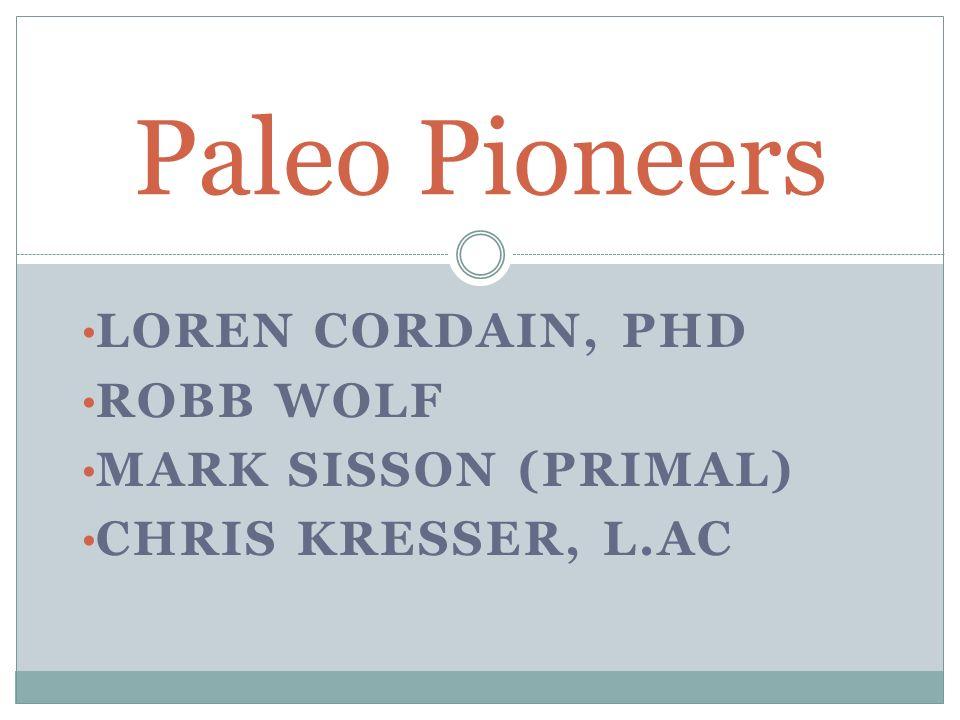 LOREN CORDAIN, PHD ROBB WOLF MARK SISSON (PRIMAL) CHRIS KRESSER, L.AC Paleo Pioneers