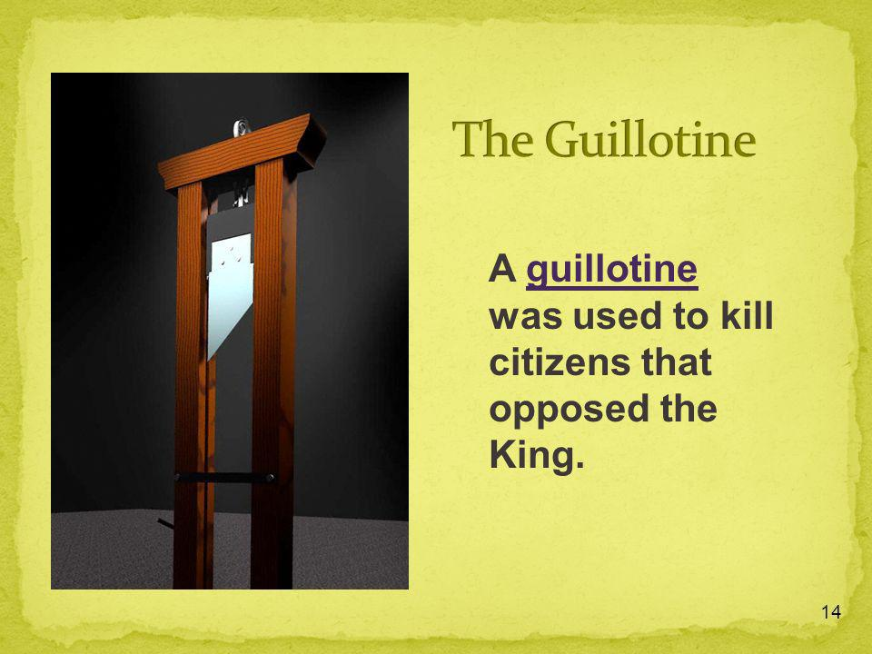 14 A guillotine was used to kill citizens that opposed the King.guillotine