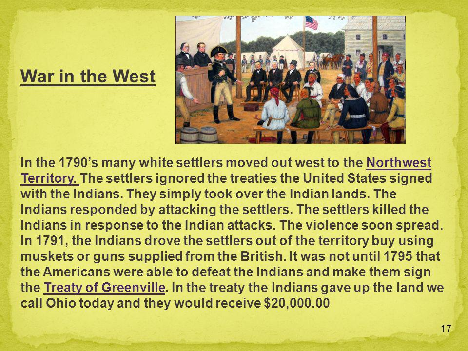 17 In the 1790s many white settlers moved out west to the Northwest Territory. The settlers ignored the treaties the United States signed with the Ind