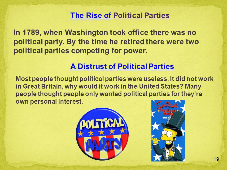 19 In 1789, when Washington took office there was no political party. By the time he retired there were two political parties competing for power. Mos