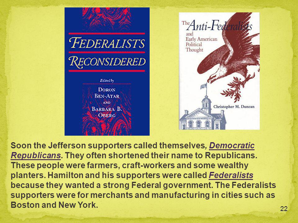 22 Soon the Jefferson supporters called themselves, Democratic Republicans. They often shortened their name to Republicans. These people were farmers,